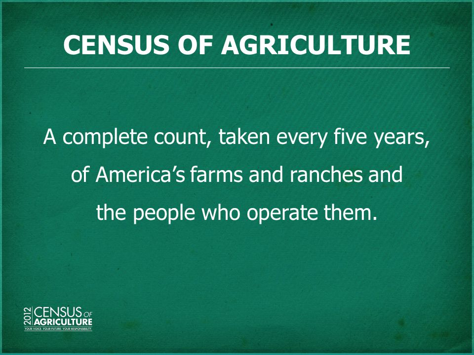 CENSUS OF AGRICULTURE A complete count, taken every five years, of America's farms and ranches and the people who operate them.