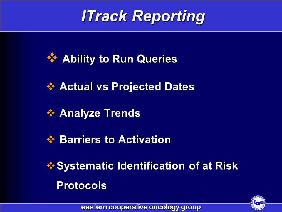  Ability to Run Queries  Actual vs Projected Dates  Analyze Trends  Barriers to Activation  Systematic Identification of at Risk Protocols ITrack Reporting