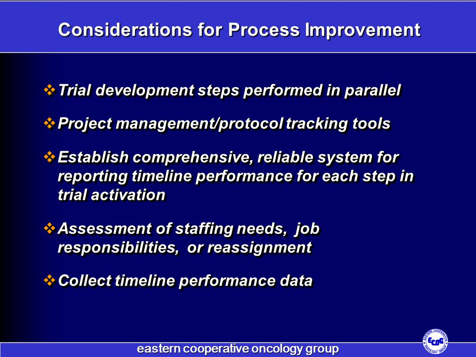 eastern cooperative oncology group Considerations for Process Improvement  Trial development steps performed in parallel  Project management/protocol tracking tools  Establish comprehensive, reliable system for reporting timeline performance for each step in trial activation  Assessment of staffing needs, job responsibilities, or reassignment  Collect timeline performance data