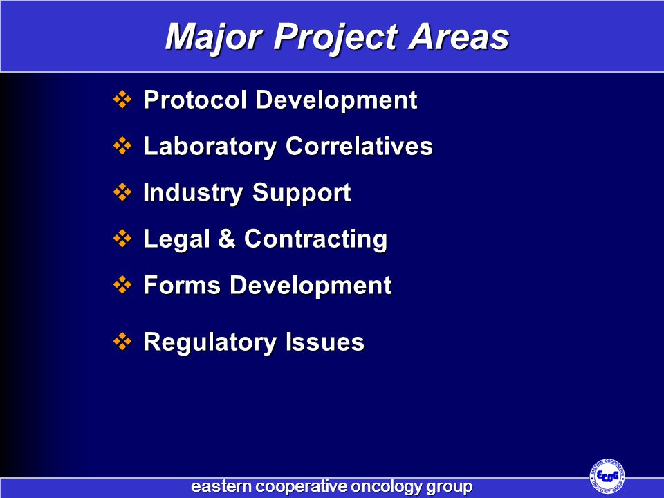 eastern cooperative oncology group  Protocol Development  Laboratory Correlatives  Industry Support  Legal & Contracting  Forms Development  Regulatory Issues Major Project Areas
