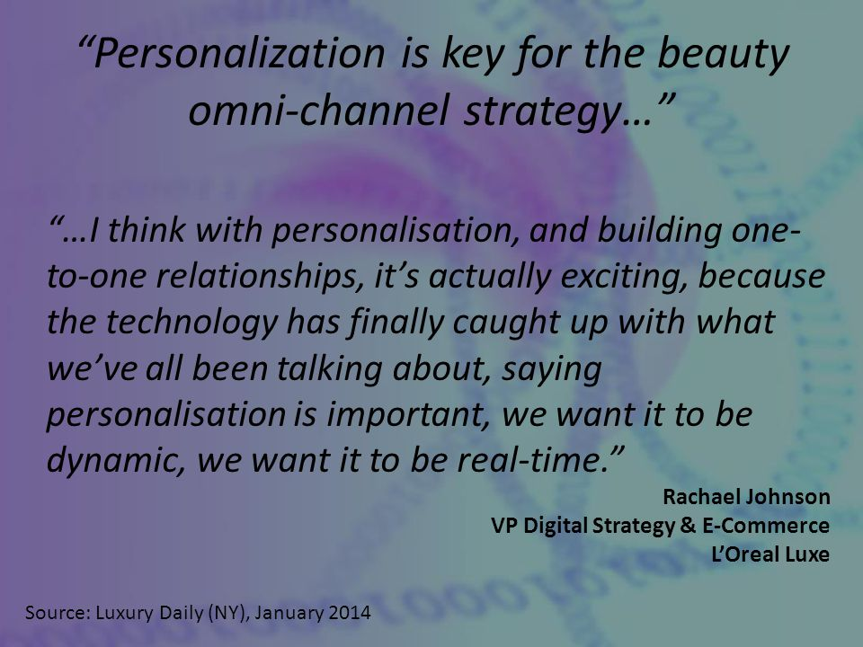 Personalization is key for the beauty omni-channel strategy… Source: Luxury Daily (NY), January 2014 …I think with personalisation, and building one- to-one relationships, it's actually exciting, because the technology has finally caught up with what we've all been talking about, saying personalisation is important, we want it to be dynamic, we want it to be real-time. Rachael Johnson VP Digital Strategy & E-Commerce L'Oreal Luxe