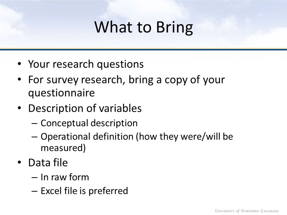 What to Bring Your research questions For survey research, bring a copy of your questionnaire Description of variables – Conceptual description – Operational definition (how they were/will be measured) Data file – In raw form – Excel file is preferred