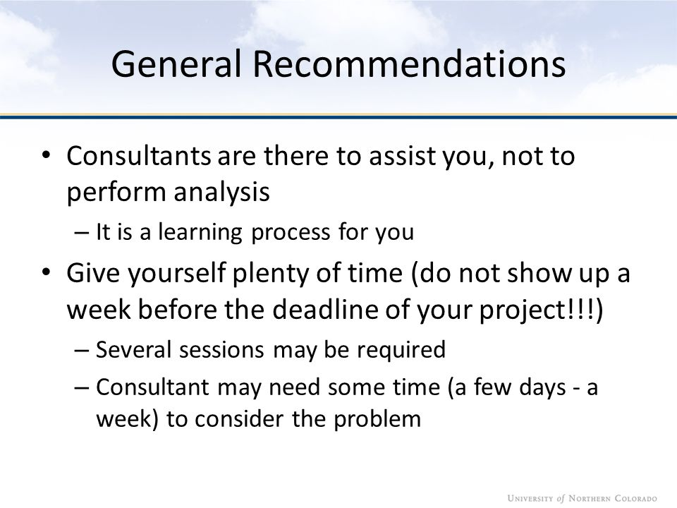 General Recommendations Consultants are there to assist you, not to perform analysis – It is a learning process for you Give yourself plenty of time (do not show up a week before the deadline of your project!!!) – Several sessions may be required – Consultant may need some time (a few days - a week) to consider the problem