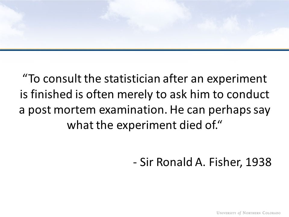To consult the statistician after an experiment is finished is often merely to ask him to conduct a post mortem examination.