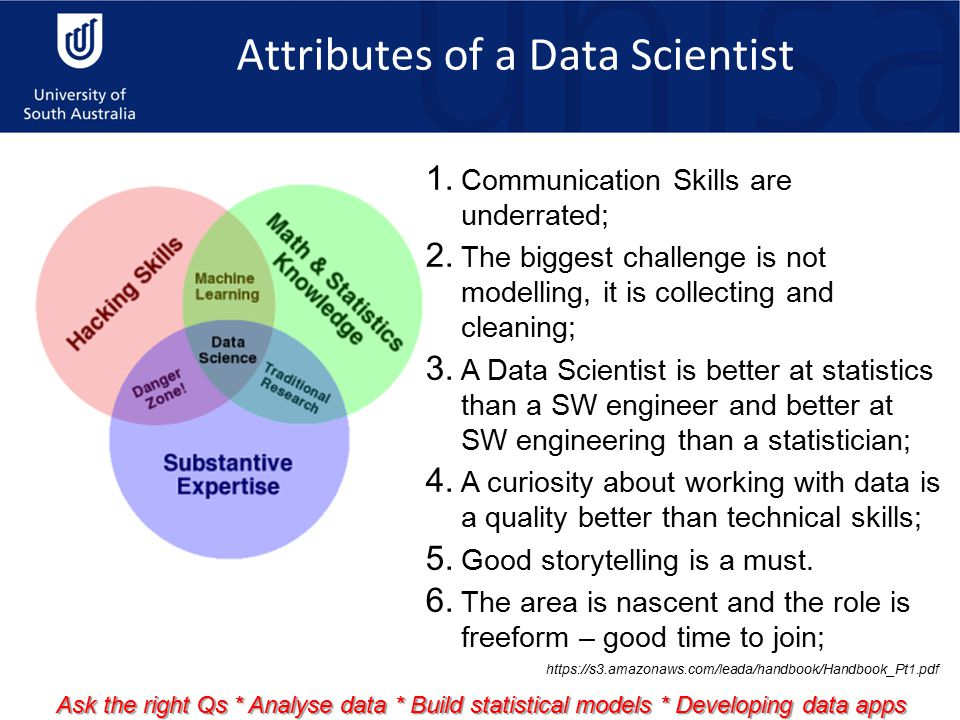Attributes of a Data Scientist 1. Communication Skills are underrated; 2. The biggest challenge is not modelling, it is collecting and cleaning; 3. A