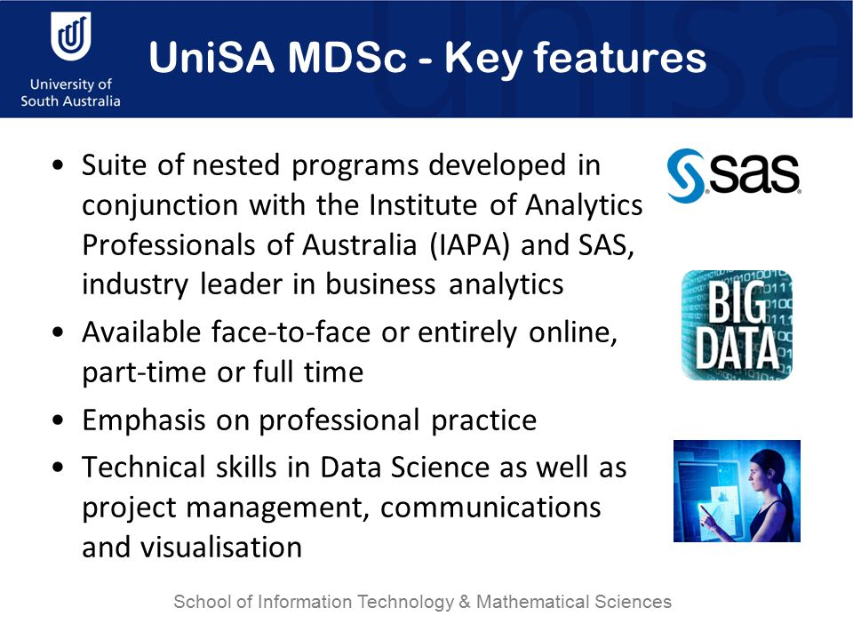 UniSA MDSc - Key features Suite of nested programs developed in conjunction with the Institute of Analytics Professionals of Australia (IAPA) and SAS, industry leader in business analytics Available face-to-face or entirely online, part-time or full time Emphasis on professional practice Technical skills in Data Science as well as project management, communications and visualisation School of Information Technology & Mathematical Sciences