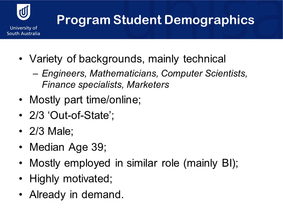 Program Student Demographics Variety of backgrounds, mainly technical –Engineers, Mathematicians, Computer Scientists, Finance specialists, Marketers Mostly part time/online; 2/3 'Out-of-State'; 2/3 Male; Median Age 39; Mostly employed in similar role (mainly BI); Highly motivated; Already in demand.