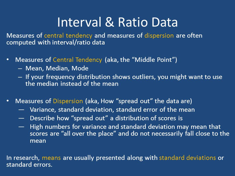Interval & Ratio Data Measures of central tendency and measures of dispersion are often computed with interval/ratio data Measures of Central Tendency