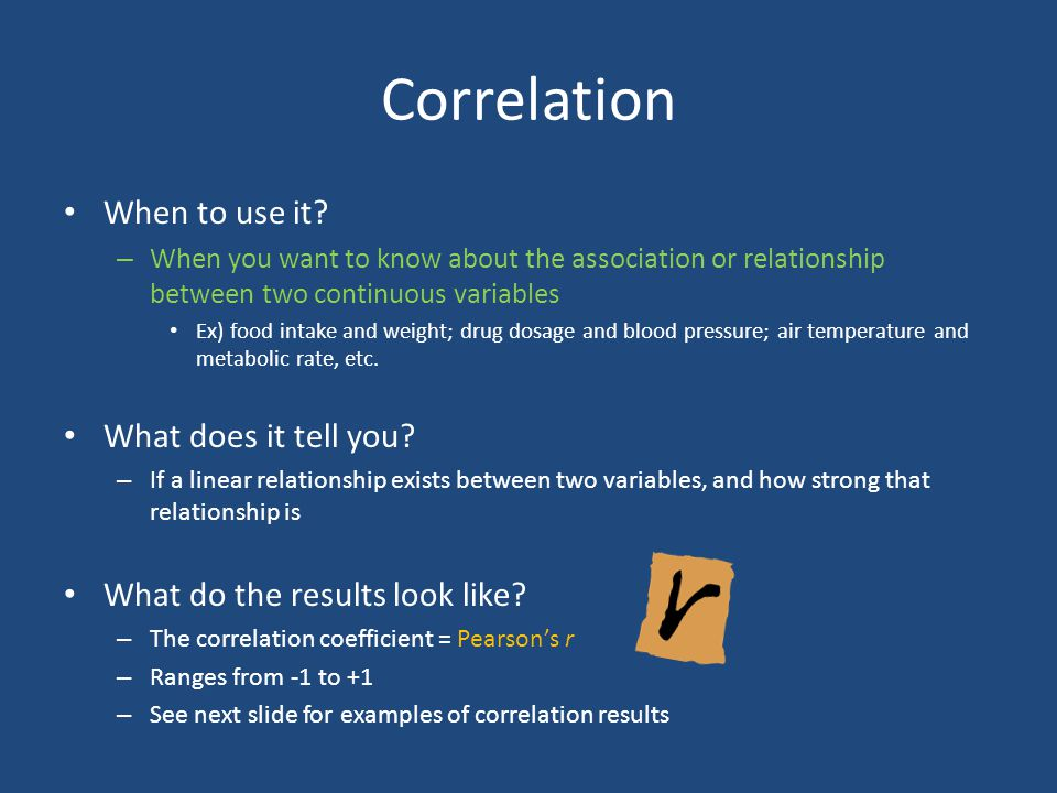 Correlation When to use it? – When you want to know about the association or relationship between two continuous variables Ex) food intake and weight;