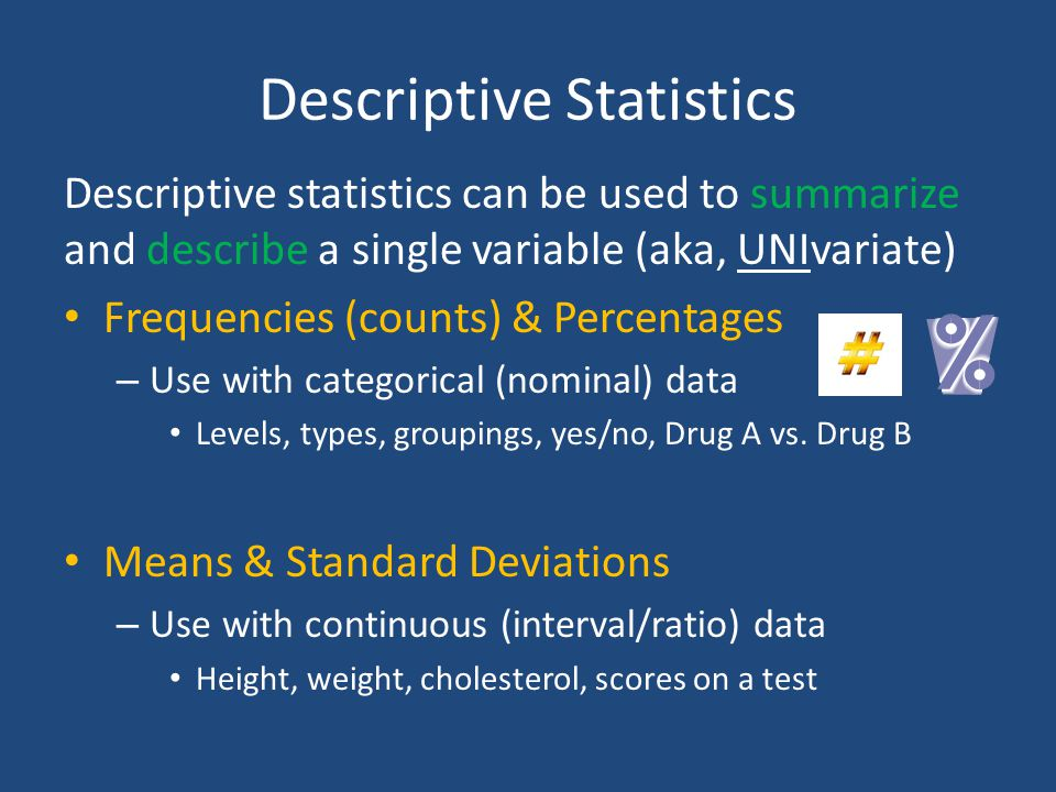 Descriptive Statistics Descriptive statistics can be used to summarize and describe a single variable (aka, UNIvariate) Frequencies (counts) & Percent