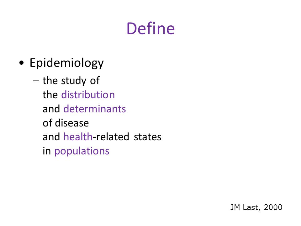 Define Epidemiology –the study of the distribution and determinants of disease and health-related states in populations JM Last, 2000