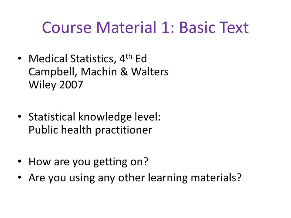 Course Material 1: Basic Text Medical Statistics, 4 th Ed Campbell, Machin & Walters Wiley 2007 Statistical knowledge level: Public health practitioner How are you getting on.