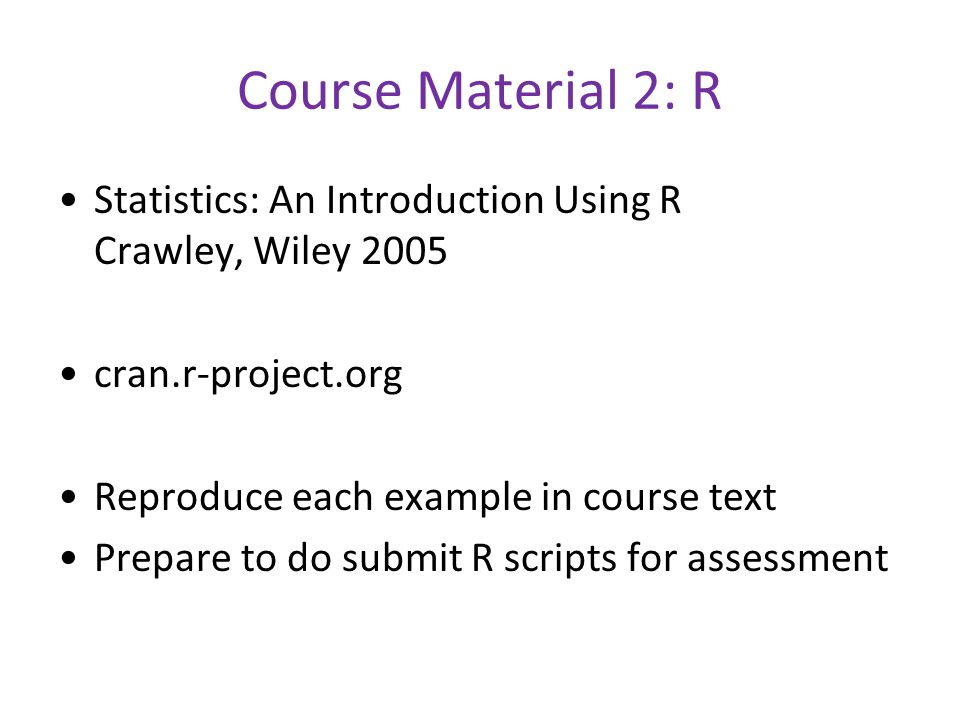 Course Material 2: R Statistics: An Introduction Using R Crawley, Wiley 2005 cran.r-project.org Reproduce each example in course text Prepare to do submit R scripts for assessment