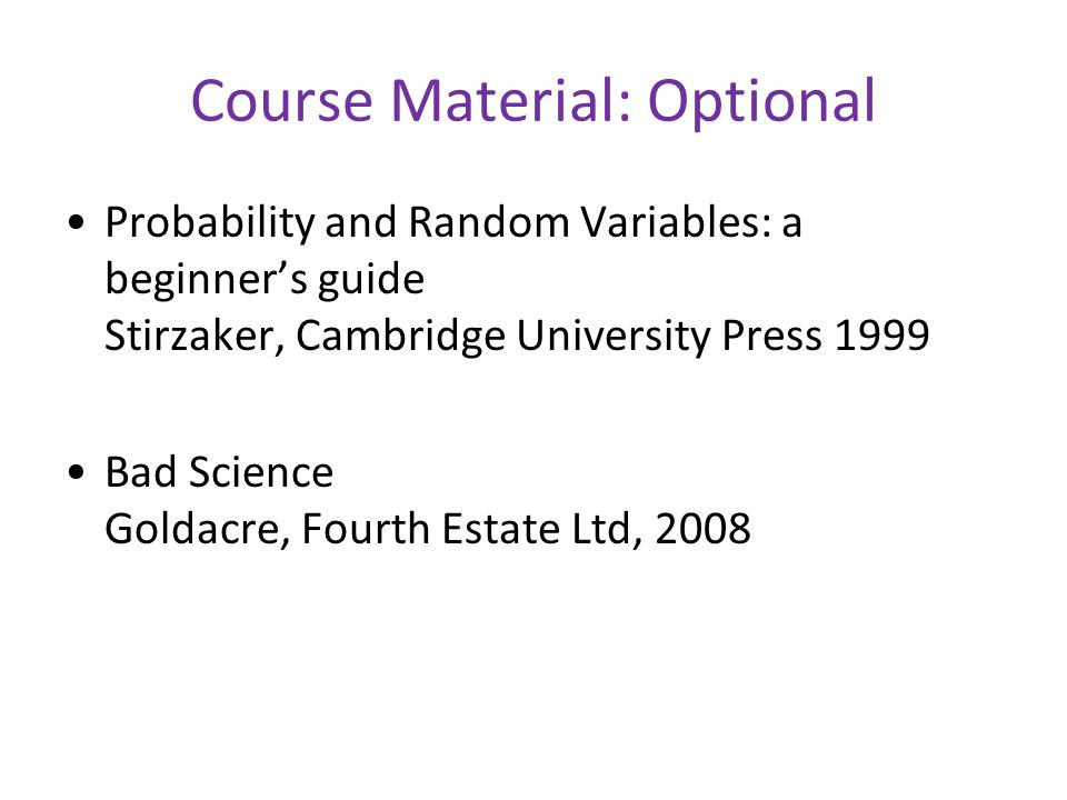 Course Material: Optional Probability and Random Variables: a beginner's guide Stirzaker, Cambridge University Press 1999 Bad Science Goldacre, Fourth Estate Ltd, 2008