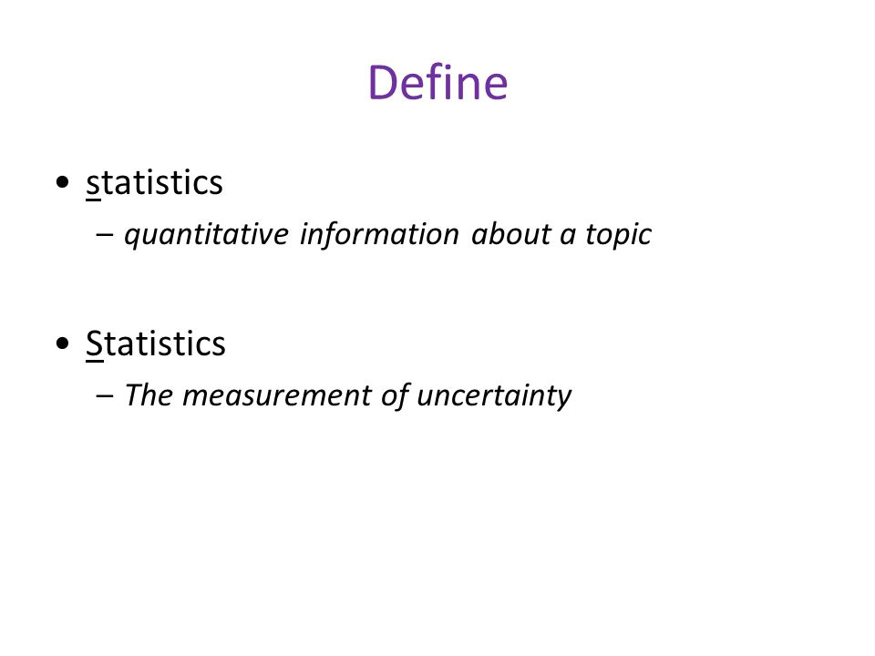 Define statistics –quantitative information about a topic Statistics –The measurement of uncertainty