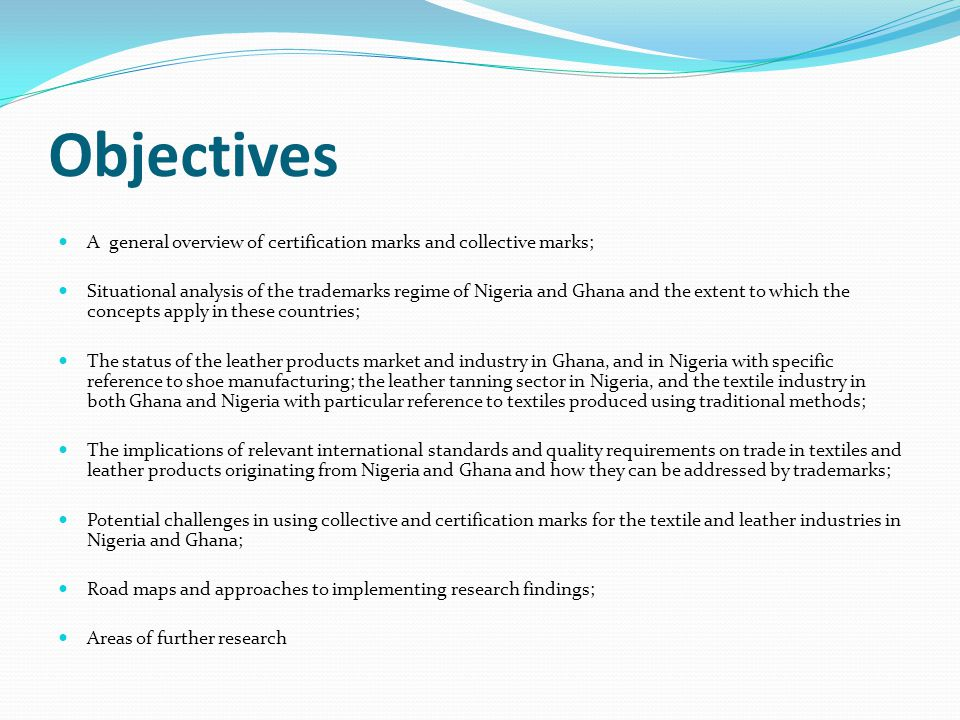 Objectives A general overview of certification marks and collective marks; Situational analysis of the trademarks regime of Nigeria and Ghana and the extent to which the concepts apply in these countries; The status of the leather products market and industry in Ghana, and in Nigeria with specific reference to shoe manufacturing; the leather tanning sector in Nigeria, and the textile industry in both Ghana and Nigeria with particular reference to textiles produced using traditional methods; The implications of relevant international standards and quality requirements on trade in textiles and leather products originating from Nigeria and Ghana and how they can be addressed by trademarks; Potential challenges in using collective and certification marks for the textile and leather industries in Nigeria and Ghana; Road maps and approaches to implementing research findings; Areas of further research