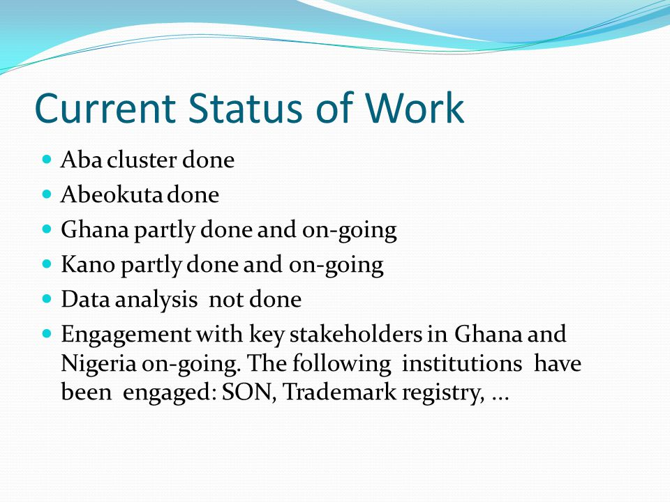Current Status of Work Aba cluster done Abeokuta done Ghana partly done and on-going Kano partly done and on-going Data analysis not done Engagement with key stakeholders in Ghana and Nigeria on-going.