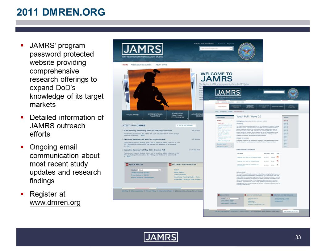 33 2011 DMREN.ORG  JAMRS' program password protected website providing comprehensive research offerings to expand DoD's knowledge of its target markets  Detailed information of JAMRS outreach efforts  Ongoing email communication about most recent study updates and research findings  Register at www.dmren.org