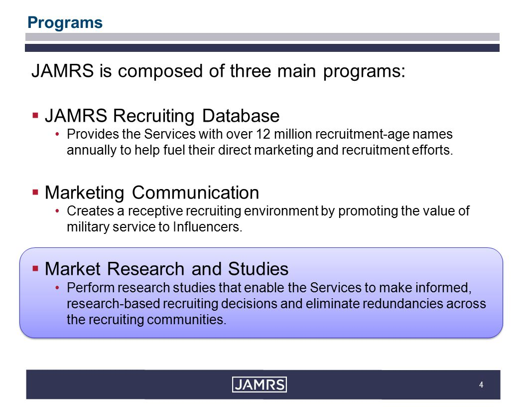4 Programs JAMRS is composed of three main programs:  JAMRS Recruiting Database Provides the Services with over 12 million recruitment-age names annually to help fuel their direct marketing and recruitment efforts.