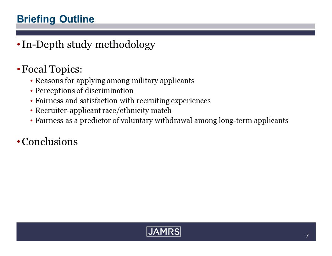 7 In-Depth study methodology Focal Topics: Reasons for applying among military applicants Perceptions of discrimination Fairness and satisfaction with recruiting experiences Recruiter-applicant race/ethnicity match Fairness as a predictor of voluntary withdrawal among long-term applicants Conclusions Briefing Outline