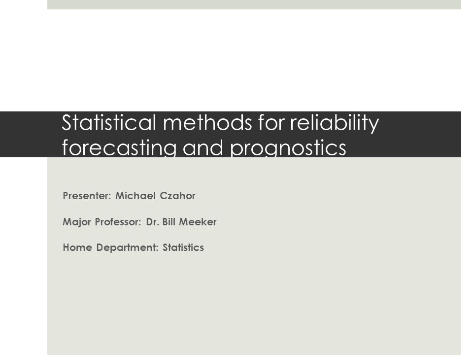 Statistical methods for reliability forecasting and prognostics Presenter: Michael Czahor Major Professor: Dr. Bill Meeker Home Department: Statistics