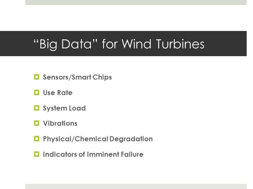 """Big Data"" for Wind Turbines  Sensors/Smart Chips  Use Rate  System Load  Vibrations  Physical/Chemical Degradation  Indicators of Imminent Fail"