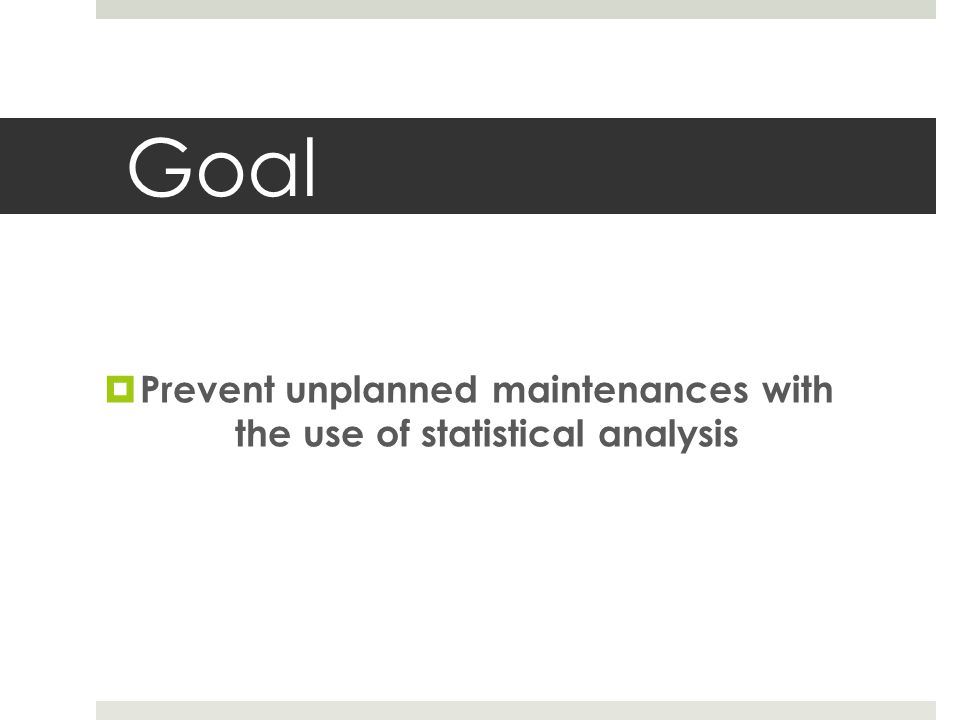 Goal  Prevent unplanned maintenances with the use of statistical analysis
