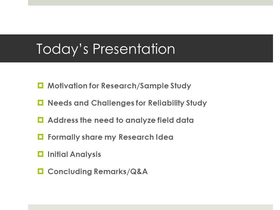 Today's Presentation  Motivation for Research/Sample Study  Needs and Challenges for Reliability Study  Address the need to analyze field data  Fo