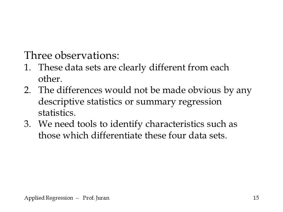 Applied Regression -- Prof. Juran15 Three observations: 1.These data sets are clearly different from each other. 2.The differences would not be made o