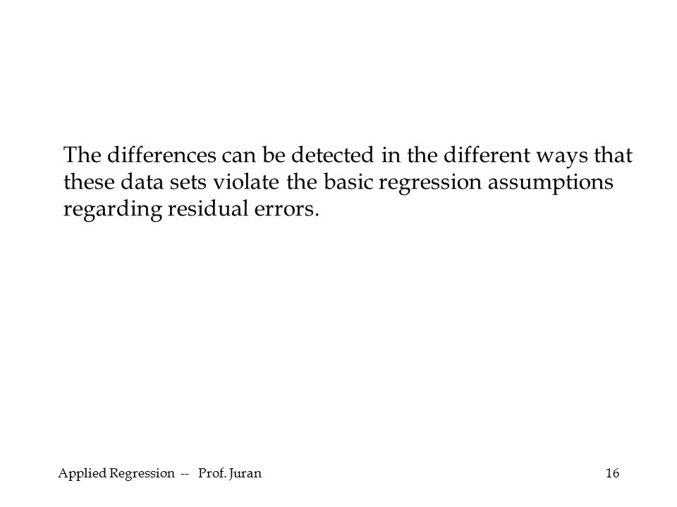 Applied Regression -- Prof. Juran16 The differences can be detected in the different ways that these data sets violate the basic regression assumption