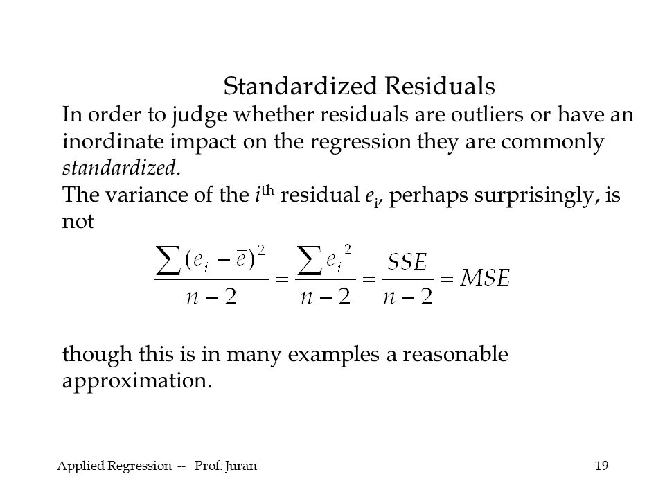 Applied Regression -- Prof. Juran19 Standardized Residuals In order to judge whether residuals are outliers or have an inordinate impact on the regres