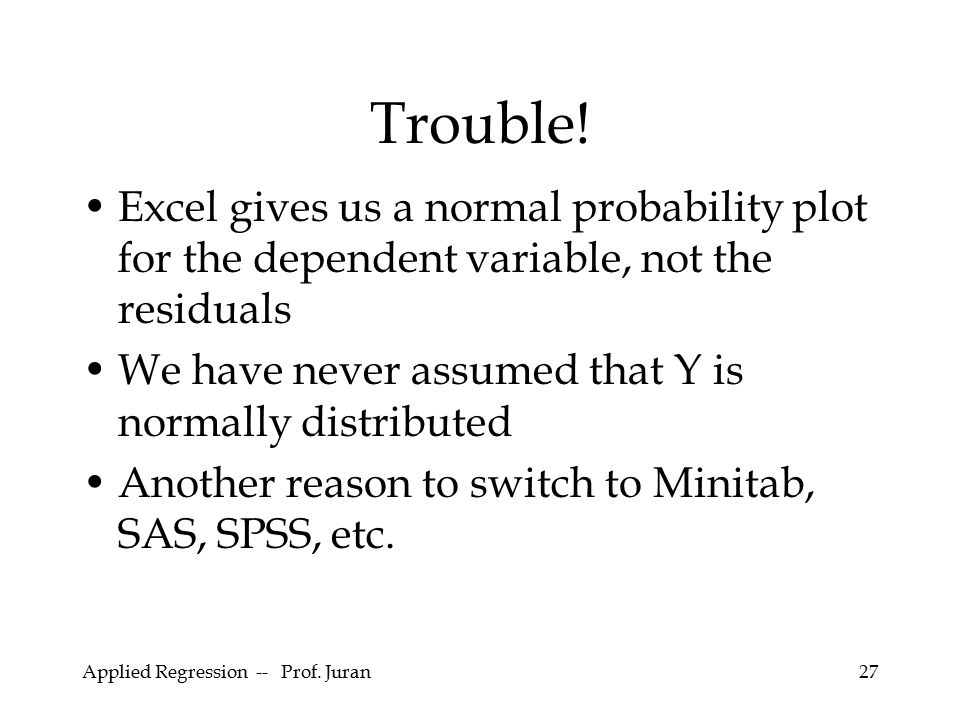 Applied Regression -- Prof. Juran27 Trouble! Excel gives us a normal probability plot for the dependent variable, not the residuals We have never assu