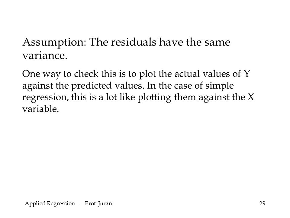 Applied Regression -- Prof. Juran29 Assumption: The residuals have the same variance. One way to check this is to plot the actual values of Y against