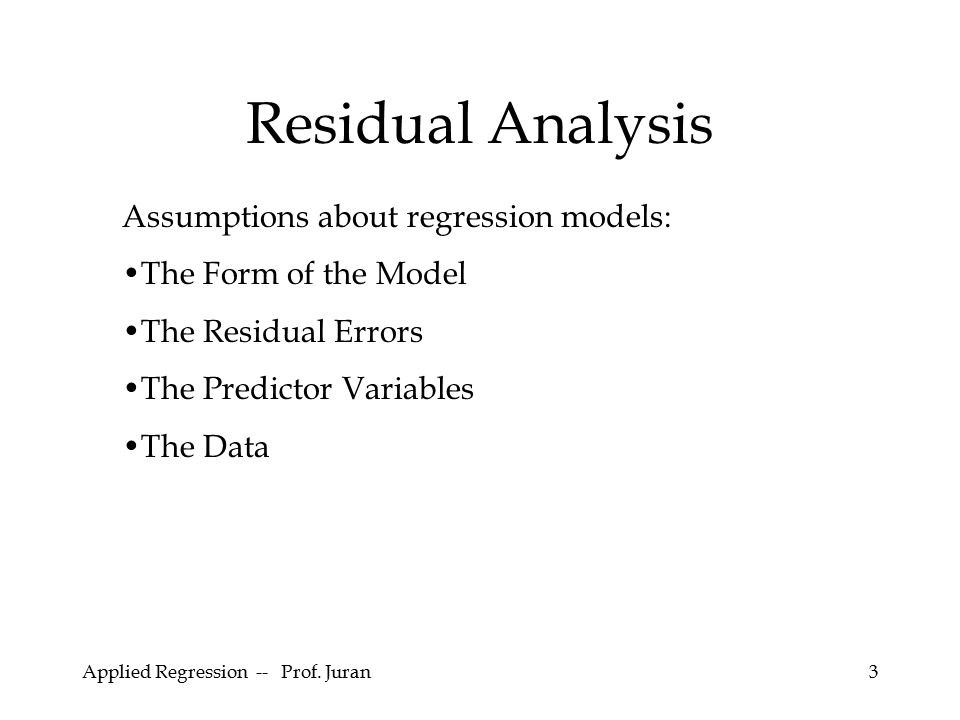 Applied Regression -- Prof. Juran3 Residual Analysis Assumptions about regression models: The Form of the Model The Residual Errors The Predictor Vari
