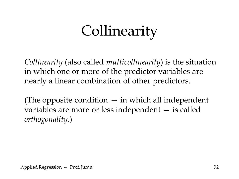 Applied Regression -- Prof. Juran32 Collinearity Collinearity (also called multicollinearity ) is the situation in which one or more of the predictor
