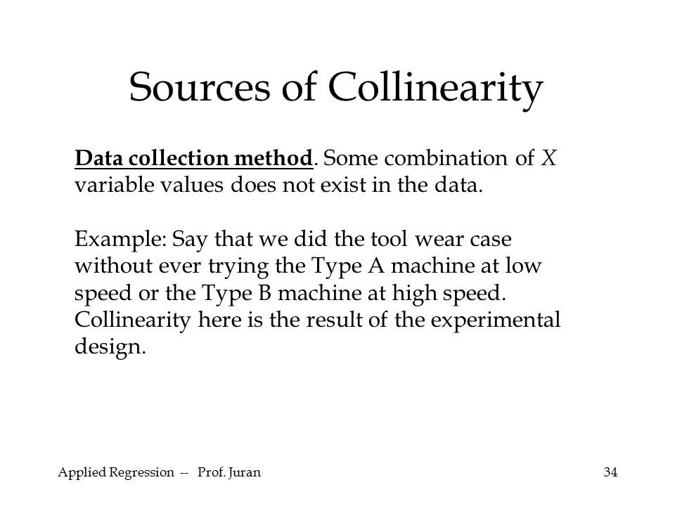 Applied Regression -- Prof. Juran34 Sources of Collinearity Data collection method. Some combination of X variable values does not exist in the data.
