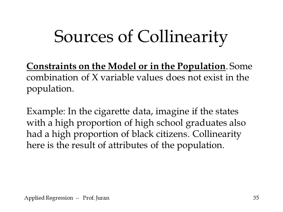 Applied Regression -- Prof. Juran35 Sources of Collinearity Constraints on the Model or in the Population. Some combination of X variable values does