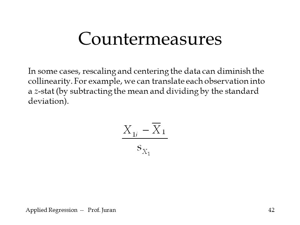 Applied Regression -- Prof. Juran42 Countermeasures In some cases, rescaling and centering the data can diminish the collinearity. For example, we can