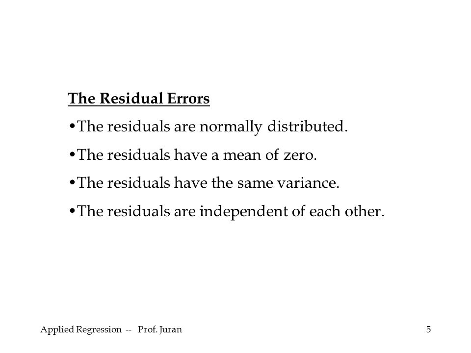 Applied Regression -- Prof. Juran5 The Residual Errors The residuals are normally distributed. The residuals have a mean of zero. The residuals have t