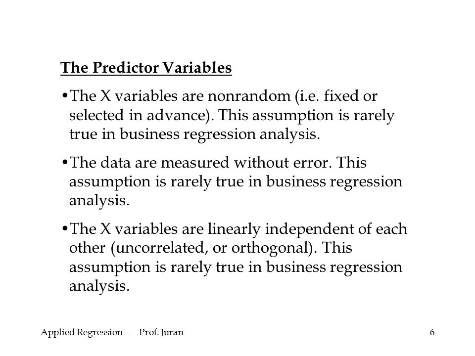 Applied Regression -- Prof. Juran6 The Predictor Variables The X variables are nonrandom (i.e. fixed or selected in advance). This assumption is rarel