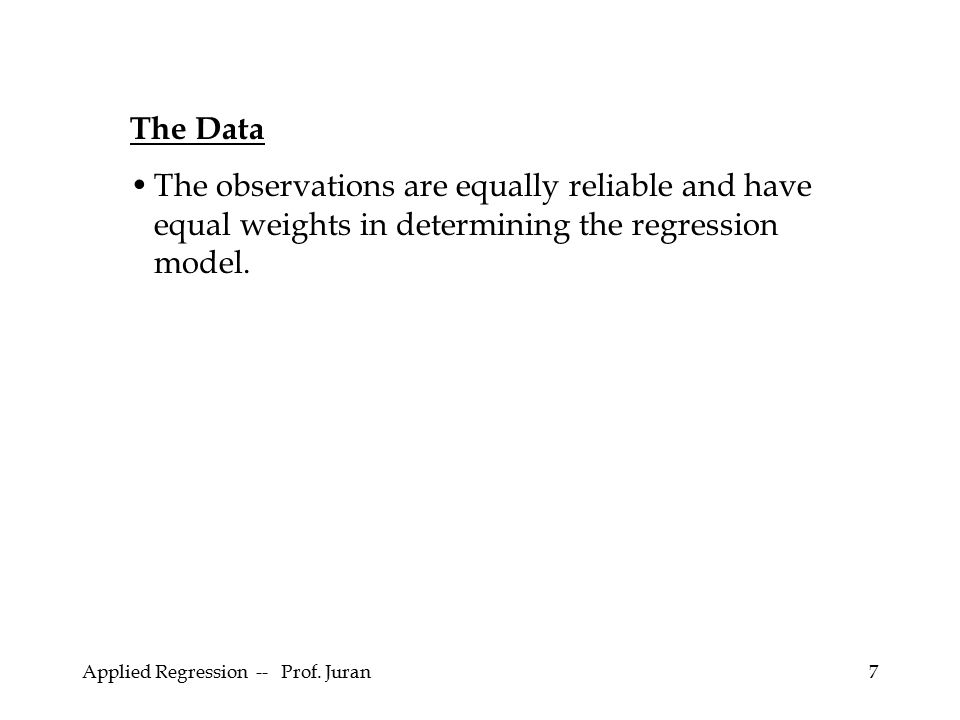 Applied Regression -- Prof. Juran7 The Data The observations are equally reliable and have equal weights in determining the regression model.