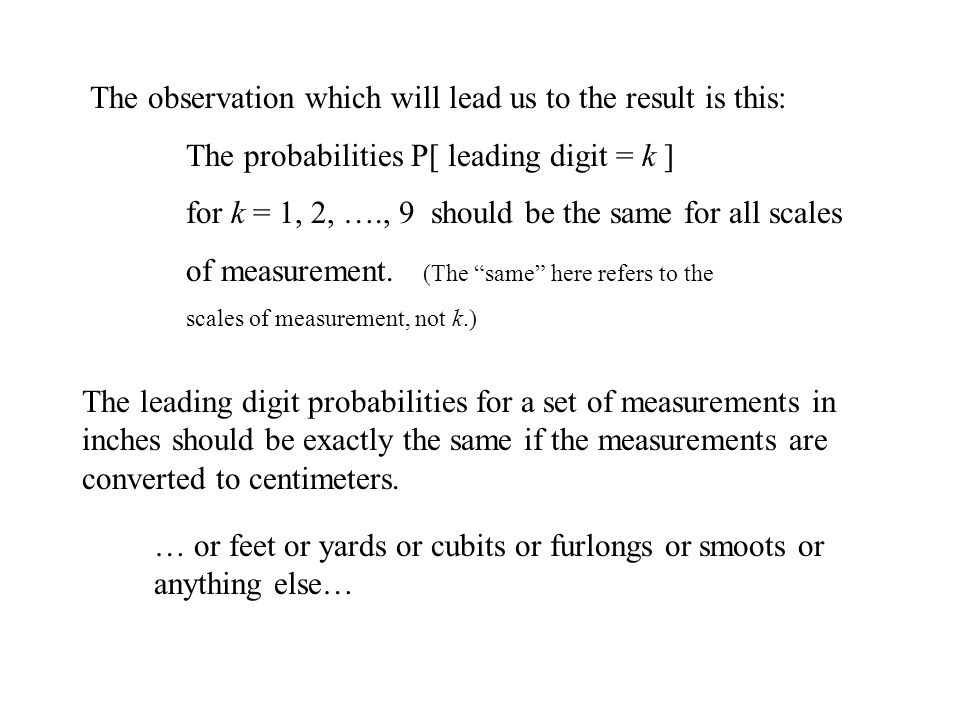 The observation which will lead us to the result is this: The probabilities P[ leading digit = k ] for k = 1, 2, …., 9 should be the same for all scales of measurement.