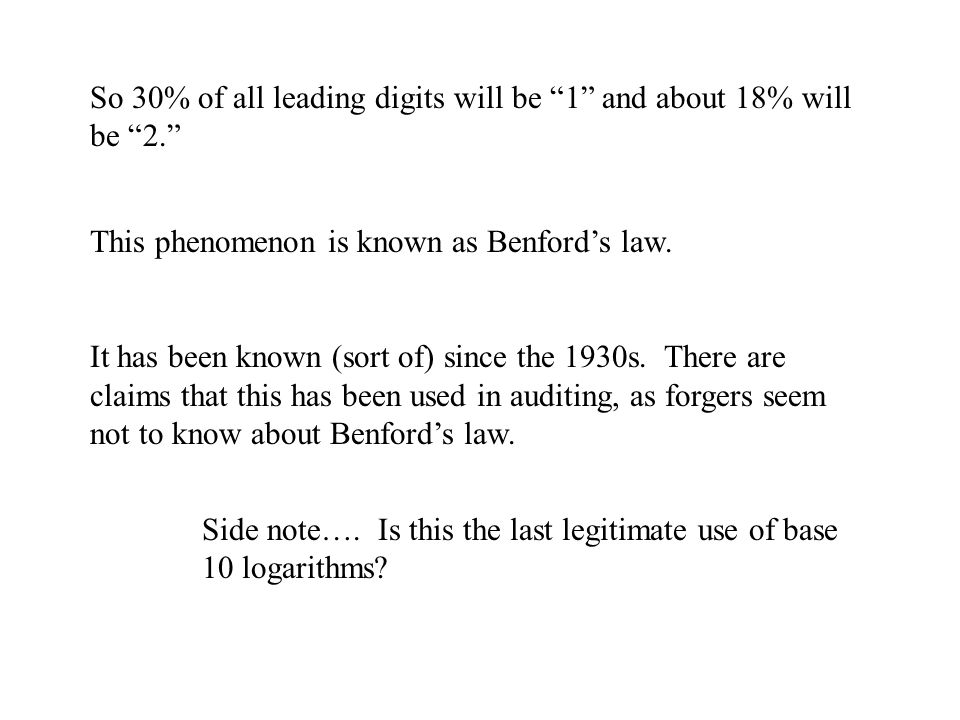 So 30% of all leading digits will be 1 and about 18% will be 2. This phenomenon is known as Benford's law.