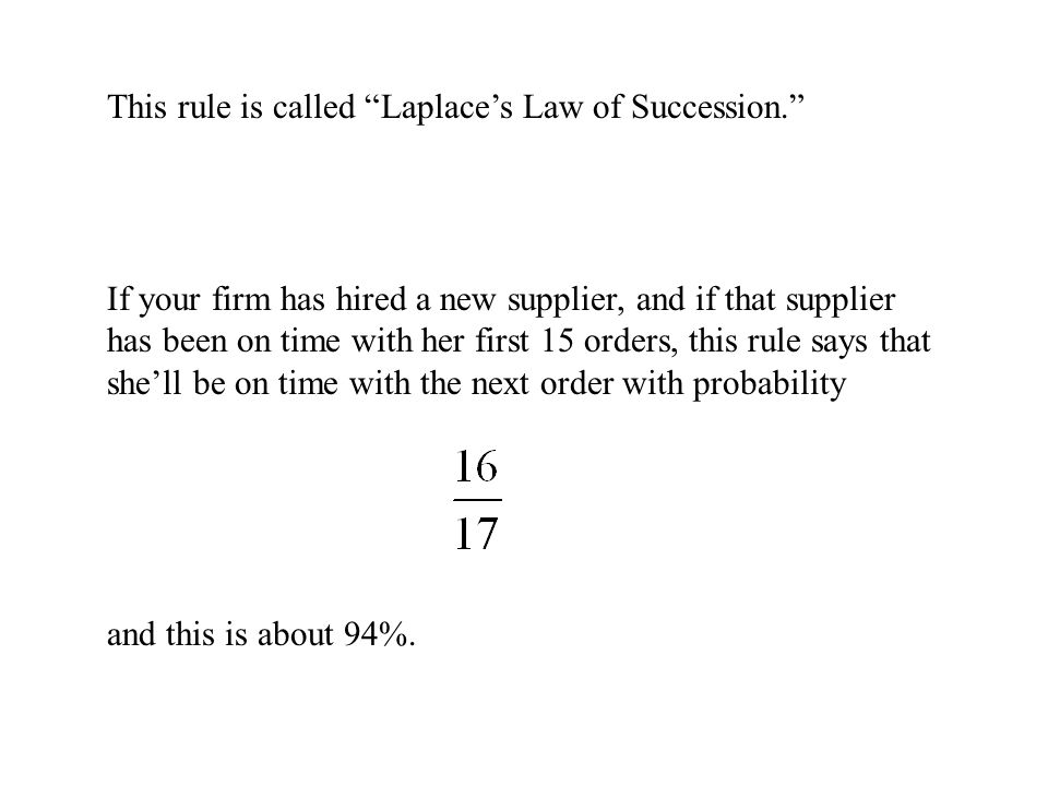 This rule is called Laplace's Law of Succession. If your firm has hired a new supplier, and if that supplier has been on time with her first 15 orders, this rule says that she'll be on time with the next order with probability and this is about 94%.