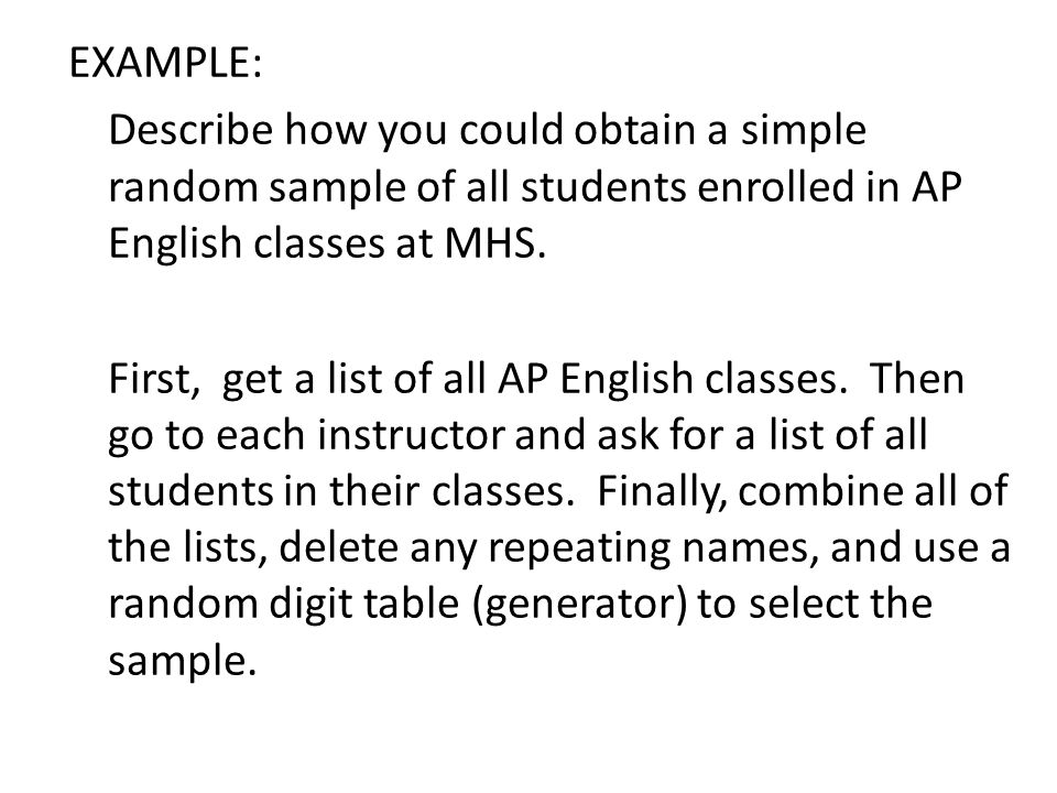 EXAMPLE: Describe how you could obtain a simplerandom sample of all students enrolled in APEnglish classes at MHS.First, get a list of all AP English