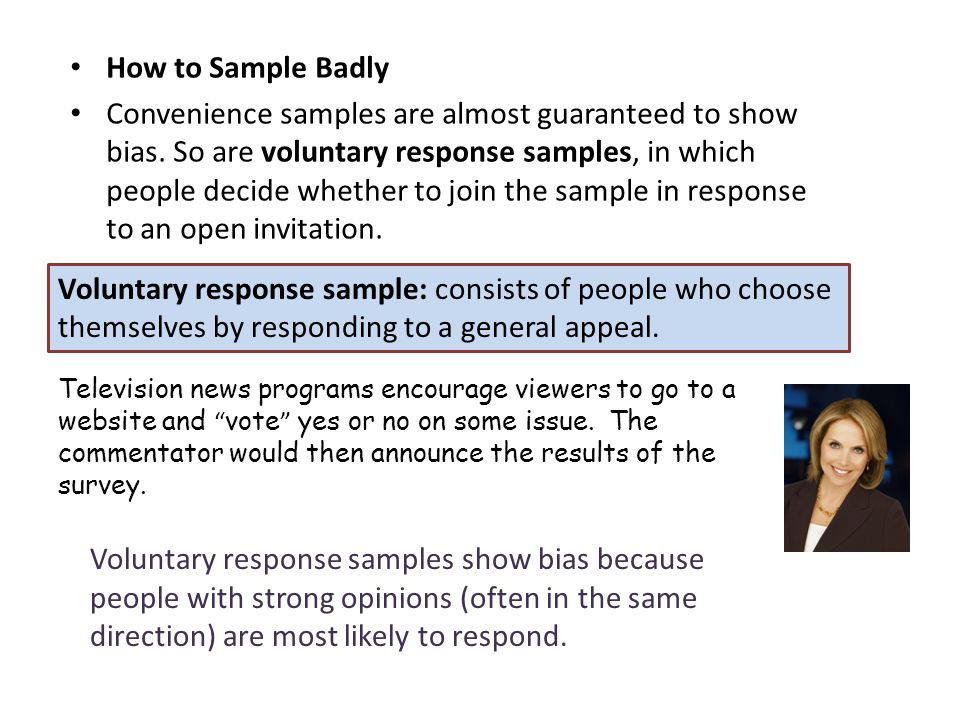 How to Sample Badly Convenience samples are almost guaranteed to showbias. So are voluntary response samples, in which people decide whether to join t