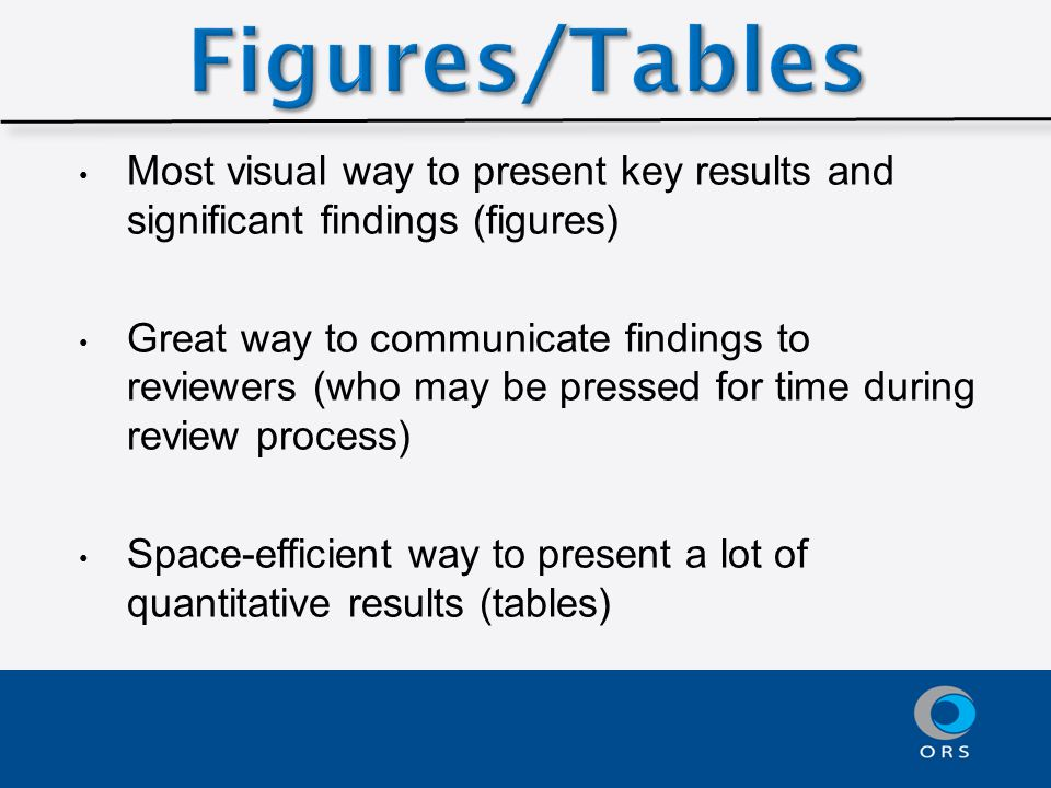Most visual way to present key results and significant findings (figures) Great way to communicate findings to reviewers (who may be pressed for time during review process) Space-efficient way to present a lot of quantitative results (tables)