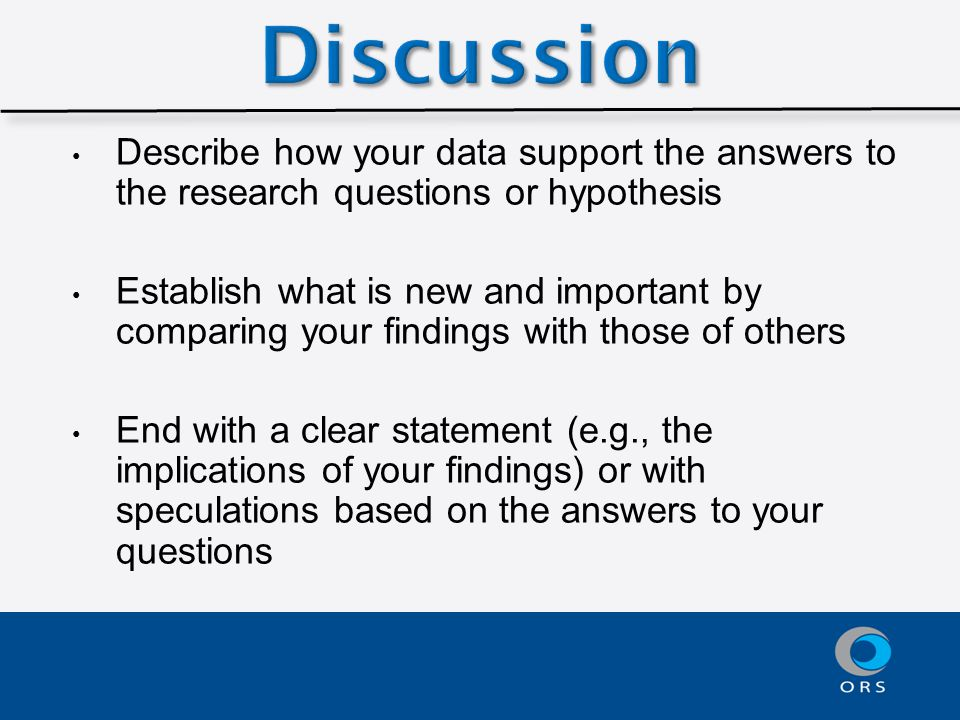 Describe how your data support the answers to the research questions or hypothesis Establish what is new and important by comparing your findings with those of others End with a clear statement (e.g., the implications of your findings) or with speculations based on the answers to your questions