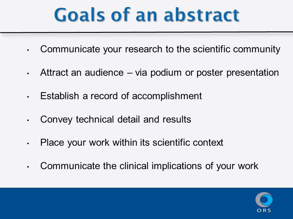 Communicate your research to the scientific community Attract an audience – via podium or poster presentation Establish a record of accomplishment Convey technical detail and results Place your work within its scientific context Communicate the clinical implications of your work