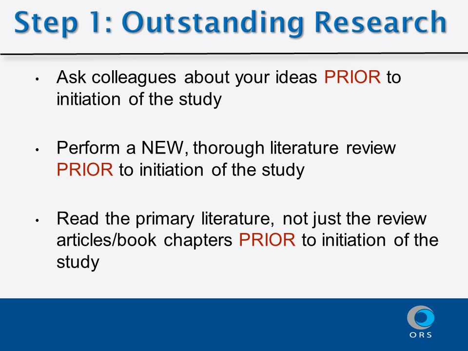 Ask colleagues about your ideas PRIOR to initiation of the study Perform a NEW, thorough literature review PRIOR to initiation of the study Read the primary literature, not just the review articles/book chapters PRIOR to initiation of the study